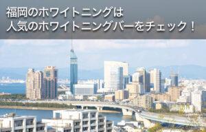 福岡のホワイトニングは人気のホワイトニングバーをチェック!