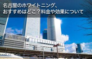 名古屋のホワイトニング、おすすめはどこ?料金や効果について