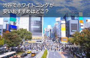 渋谷でホワイトニングが安いおすすめはどこ?