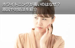 ホワイトニングが痛いのはなぜ?原因や対処法を紹介